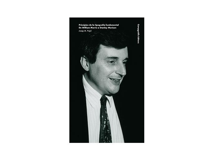Principios de la tipografía fundamental. De William Morris a Stanley Morison. Josep M. Pujol. Campgràfic