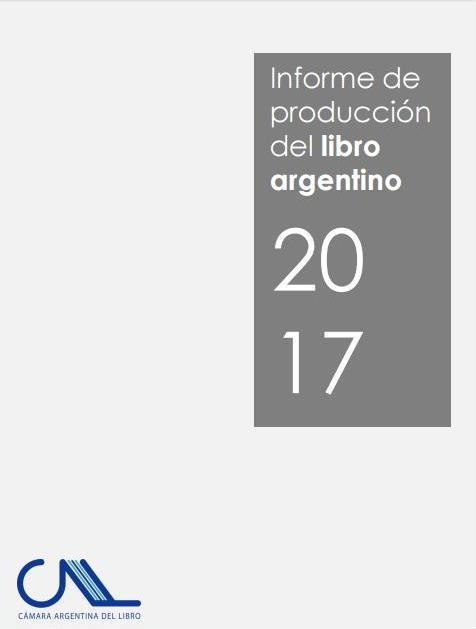 Informe de producción del libro argentino 2017. Cámara Argentina del Libro