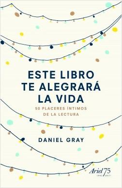 Este libro te alegrará la vida: 50 placeres íntimos de la lectura. Daniel Gray. Ariel