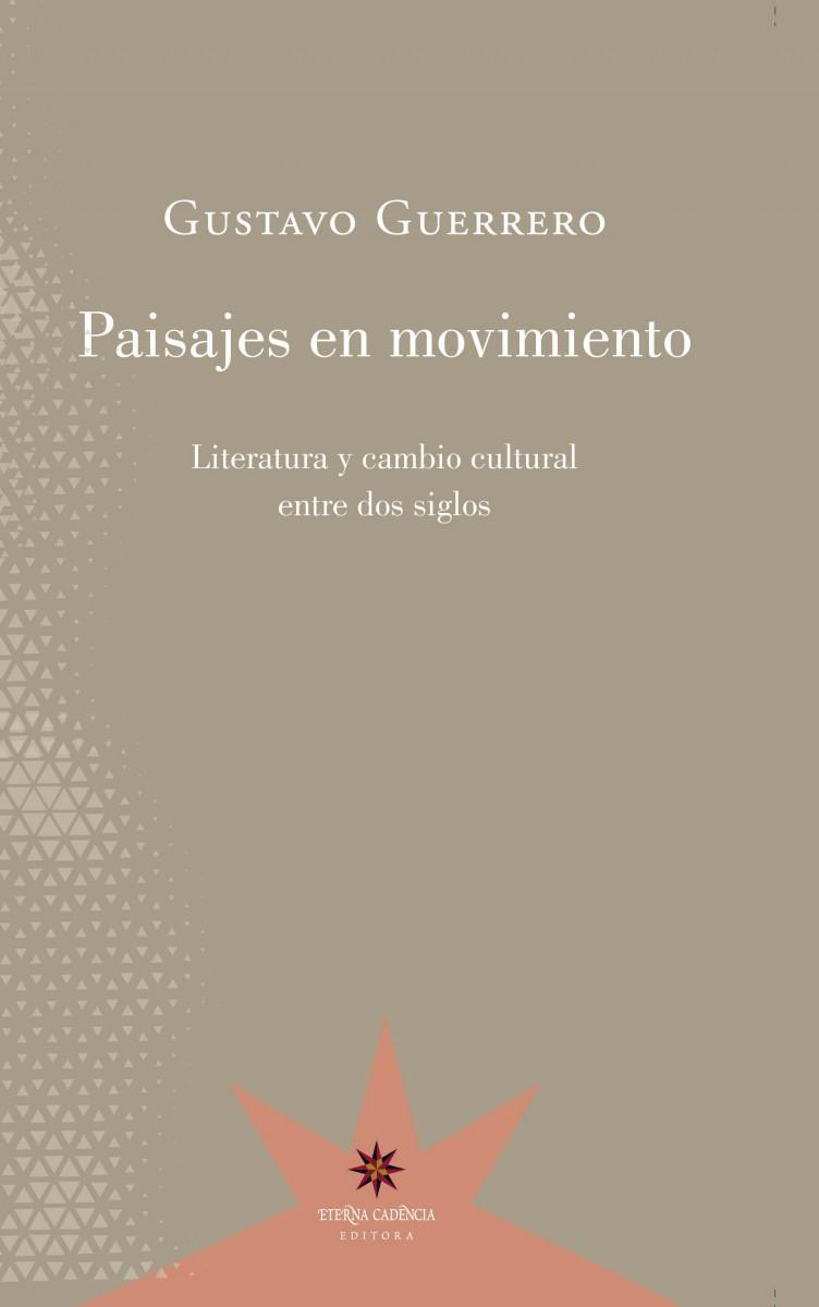 Paisajes en movimiento. Literatura y cambio cultural entre dos siglos. Gustavo Guerrero. Eterna Cadencia